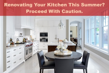 Renovating Your Kitchen This Summer? Proceed With Caution.