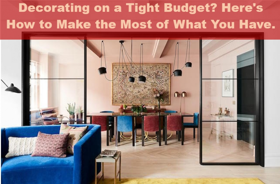 Decorating on a Tight Budget? Here's How to Make the Most of What You Have.